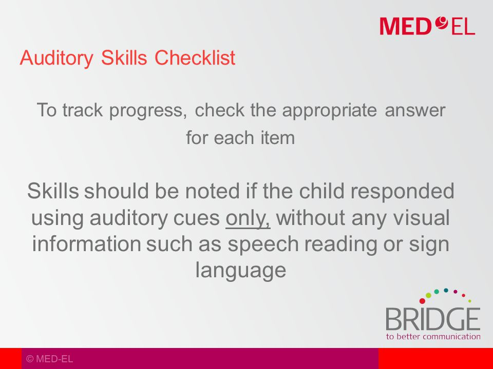© MED-EL To track progress, check the appropriate answer for each item Skills should be noted if the child responded using auditory cues only, without any visual information such as speech reading or sign language Auditory Skills Checklist