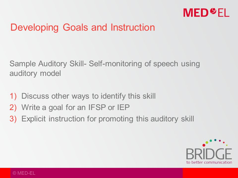 © MED-EL Sample Auditory Skill- Self-monitoring of speech using auditory model  Discuss other ways to identify this skill  Write a goal for an IFSP or IEP  Explicit instruction for promoting this auditory skill Developing Goals and Instruction