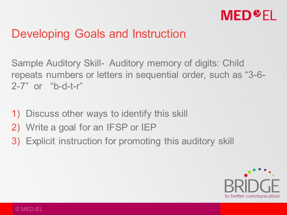 © MED-EL Sample Auditory Skill- Auditory memory of digits: Child repeats numbers or letters in sequential order, such as 3-6- 2-7 or b-d-t-r  Discuss other ways to identify this skill  Write a goal for an IFSP or IEP  Explicit instruction for promoting this auditory skill Developing Goals and Instruction
