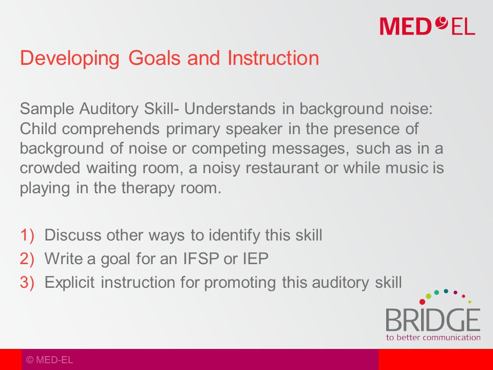 © MED-EL Sample Auditory Skill- Understands in background noise: Child comprehends primary speaker in the presence of background of noise or competing messages, such as in a crowded waiting room, a noisy restaurant or while music is playing in the therapy room.