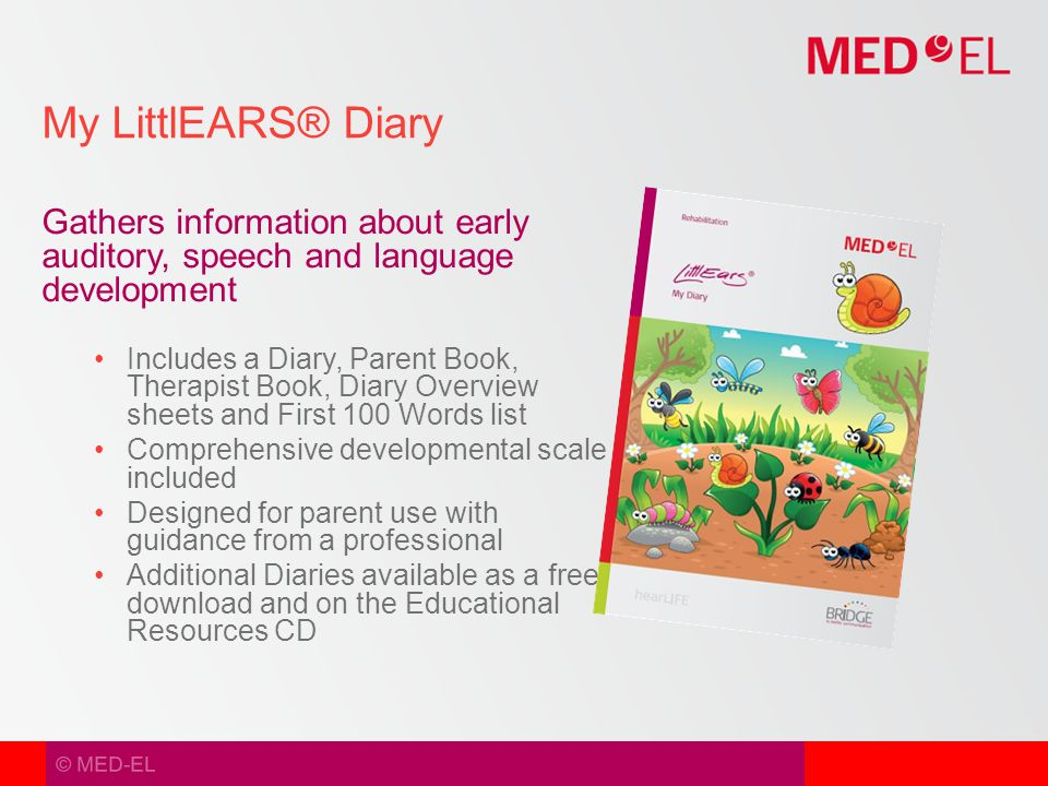 © MED-EL Gathers information about early auditory, speech and language development Includes a Diary, Parent Book, Therapist Book, Diary Overview sheets and First 100 Words list Comprehensive developmental scale included Designed for parent use with guidance from a professional Additional Diaries available as a free download and on the Educational Resources CD My LittlEARS® Diary