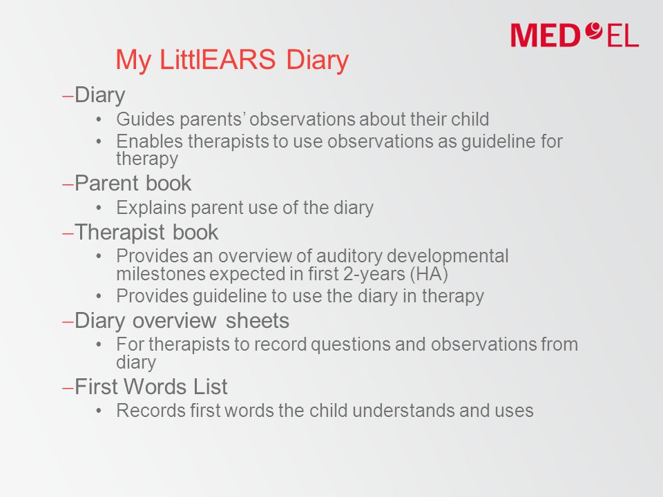 My LittlEARS Diary  Diary Guides parents' observations about their child Enables therapists to use observations as guideline for therapy  Parent book Explains parent use of the diary  Therapist book Provides an overview of auditory developmental milestones expected in first 2-years (HA) Provides guideline to use the diary in therapy  Diary overview sheets For therapists to record questions and observations from diary  First Words List Records first words the child understands and uses