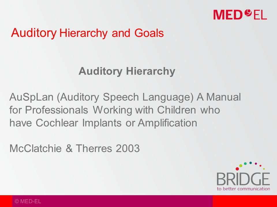 © MED-EL Auditory Hierarchy and Goals Auditory Hierarchy AuSpLan (Auditory Speech Language) A Manual for Professionals Working with Children who have Cochlear Implants or Amplification McClatchie & Therres 2003