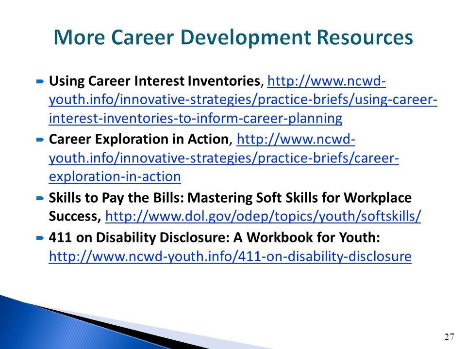  Using Career Interest Inventories, http://www.ncwd- youth.info/innovative-strategies/practice-briefs/using-career- interest-inventories-to-inform-career-planninghttp://www.ncwd- youth.info/innovative-strategies/practice-briefs/using-career- interest-inventories-to-inform-career-planning  Career Exploration in Action, http://www.ncwd- youth.info/innovative-strategies/practice-briefs/career- exploration-in-actionhttp://www.ncwd- youth.info/innovative-strategies/practice-briefs/career- exploration-in-action  Skills to Pay the Bills: Mastering Soft Skills for Workplace Success, http://www.dol.gov/odep/topics/youth/softskills/http://www.dol.gov/odep/topics/youth/softskills/  411 on Disability Disclosure: A Workbook for Youth: http://www.ncwd-youth.info/411-on-disability-disclosure http://www.ncwd-youth.info/411-on-disability-disclosure 27