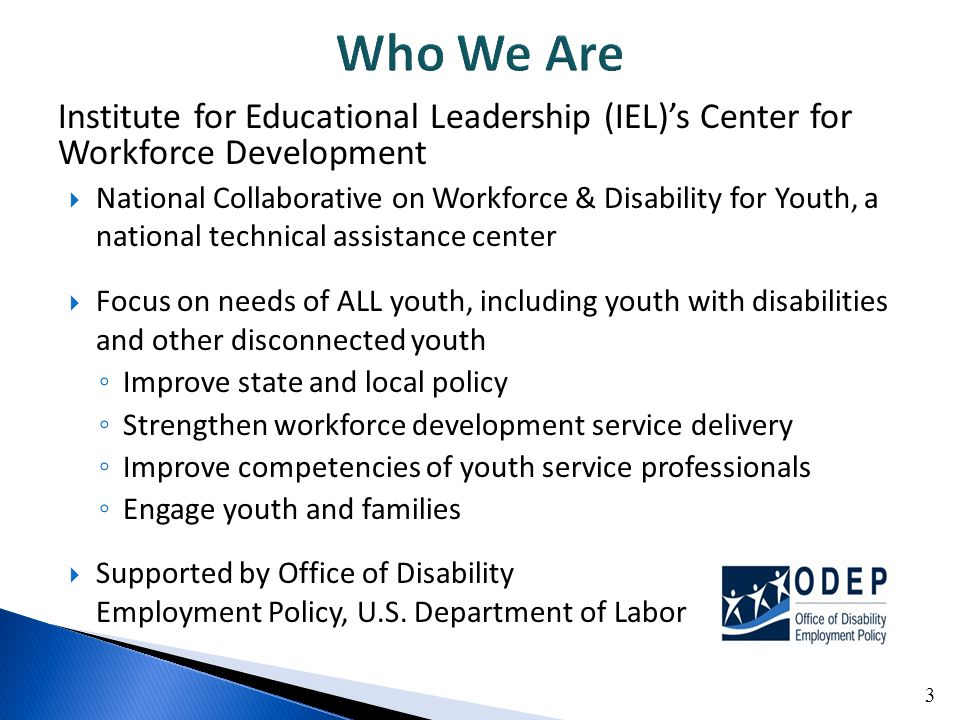 Institute for Educational Leadership (IEL)'s Center for Workforce Development  National Collaborative on Workforce & Disability for Youth, a national technical assistance center  Focus on needs of ALL youth, including youth with disabilities and other disconnected youth ◦ Improve state and local policy ◦ Strengthen workforce development service delivery ◦ Improve competencies of youth service professionals ◦ Engage youth and families  Supported by Office of Disability Employment Policy, U.S.
