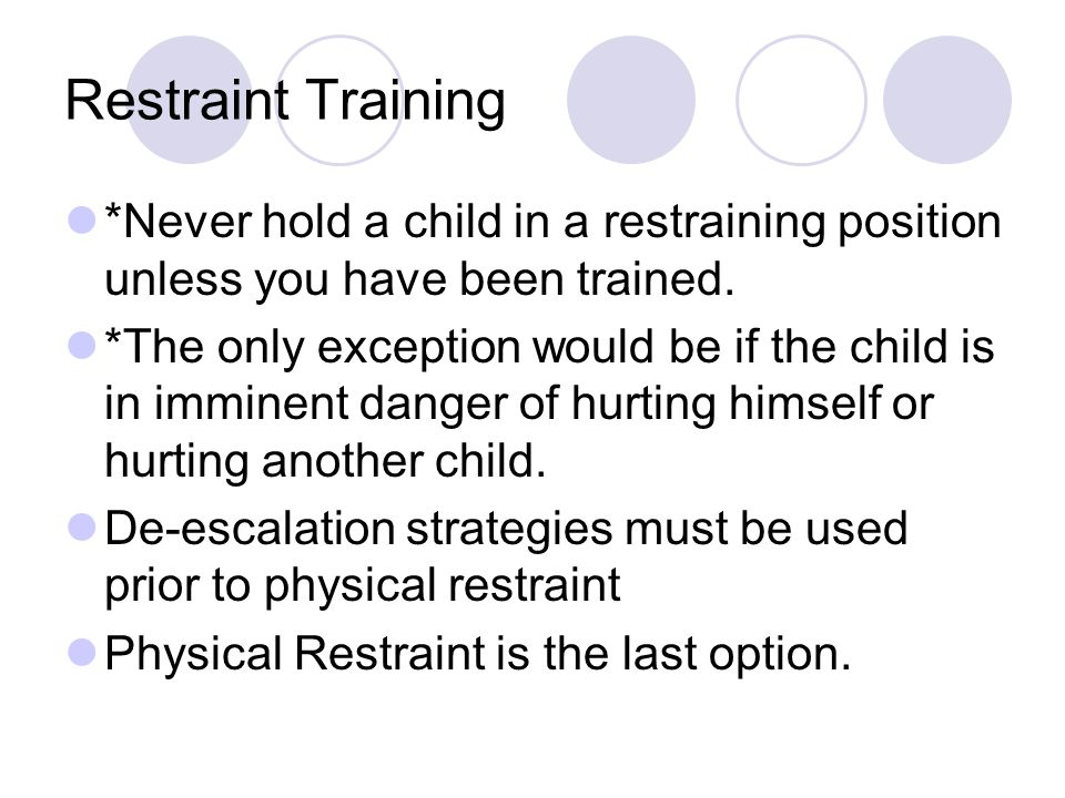 Restraint Training *Never hold a child in a restraining position unless you have been trained. *The only exception would be if the child is in imminen
