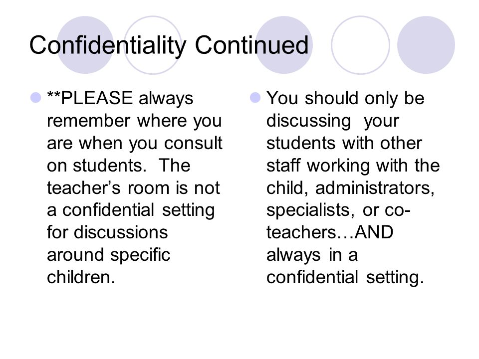 Confidentiality Continued **PLEASE always remember where you are when you consult on students. The teacher's room is not a confidential setting for di