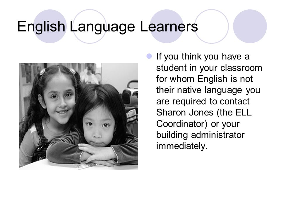 English Language Learners If you think you have a student in your classroom for whom English is not their native language you are required to contact