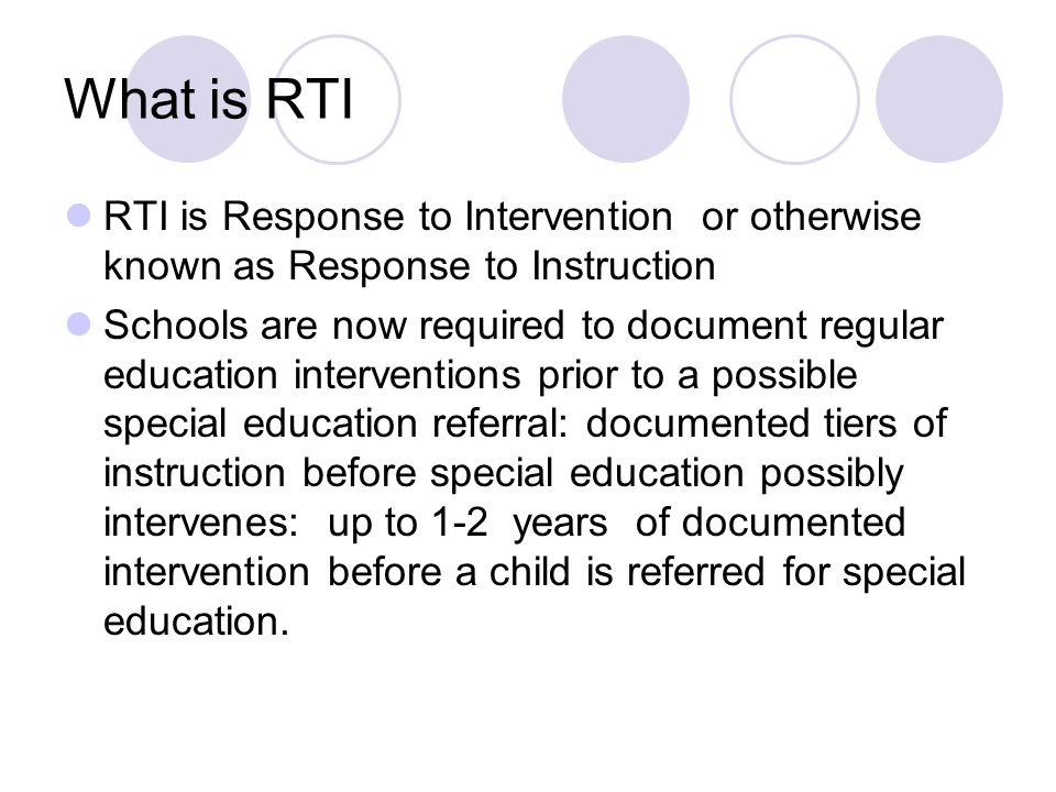 What is RTI RTI is Response to Intervention or otherwise known as Response to Instruction Schools are now required to document regular education inter