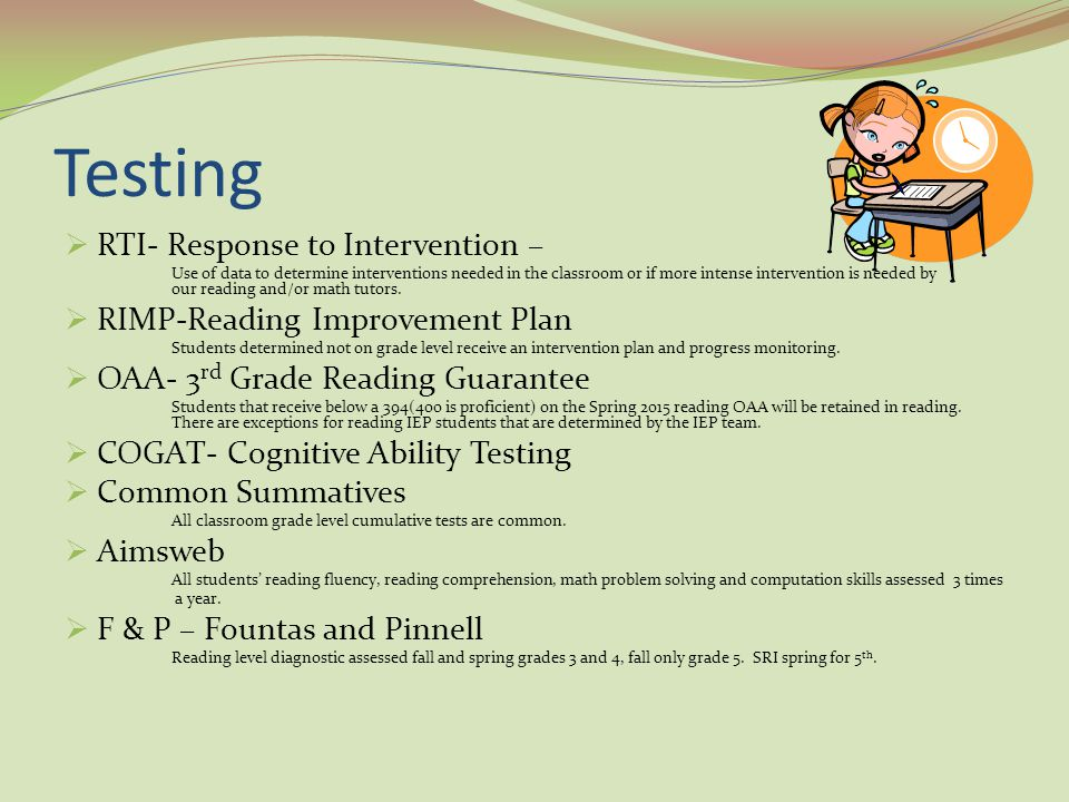 Testing  RTI- Response to Intervention – Use of data to determine interventions needed in the classroom or if more intense intervention is needed by our reading and/or math tutors.