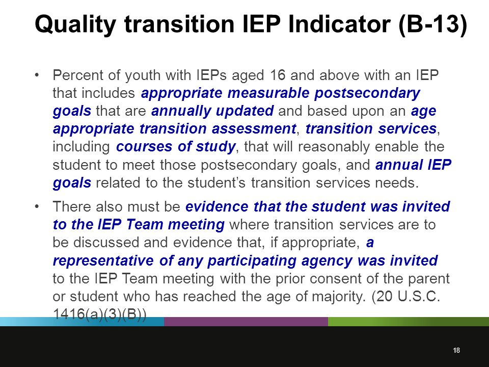 Quality transition IEP Indicator (B-13) Percent of youth with IEPs aged 16 and above with an IEP that includes appropriate measurable postsecondary goals that are annually updated and based upon an age appropriate transition assessment, transition services, including courses of study, that will reasonably enable the student to meet those postsecondary goals, and annual IEP goals related to the student's transition services needs.