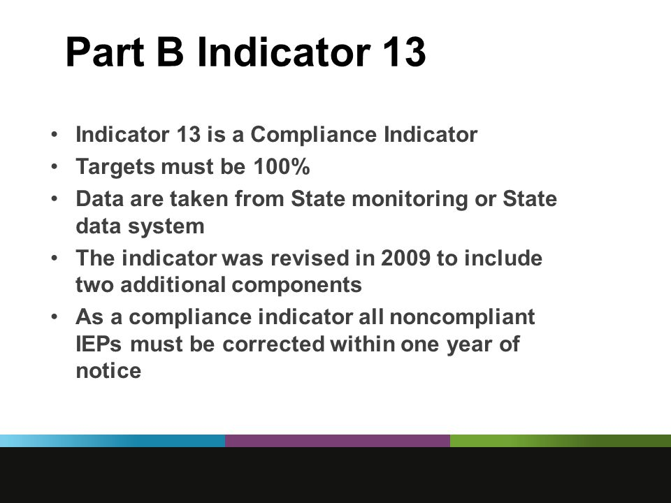 Part B Indicator 13 Indicator 13 is a Compliance Indicator Targets must be 100% Data are taken from State monitoring or State data system The indicator was revised in 2009 to include two additional components As a compliance indicator all noncompliant IEPs must be corrected within one year of notice