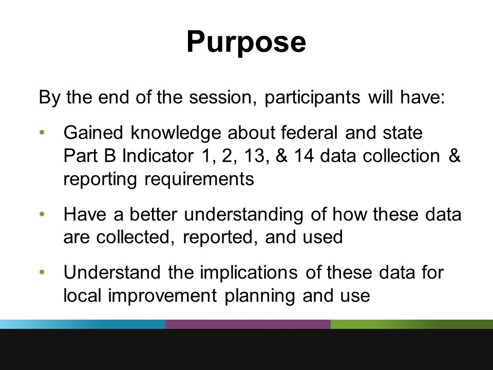 Purpose By the end of the session, participants will have: Gained knowledge about federal and state Part B Indicator 1, 2, 13, & 14 data collection & reporting requirements Have a better understanding of how these data are collected, reported, and used Understand the implications of these data for local improvement planning and use