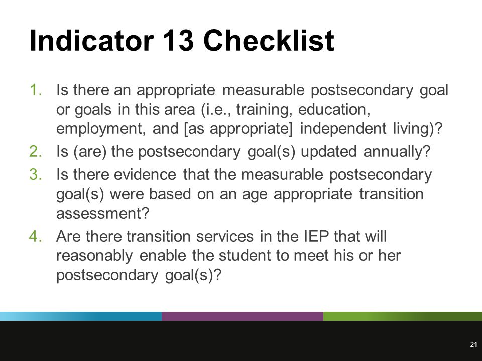 Indicator 13 Checklist 1.Is there an appropriate measurable postsecondary goal or goals in this area (i.e., training, education, employment, and [as appropriate] independent living).