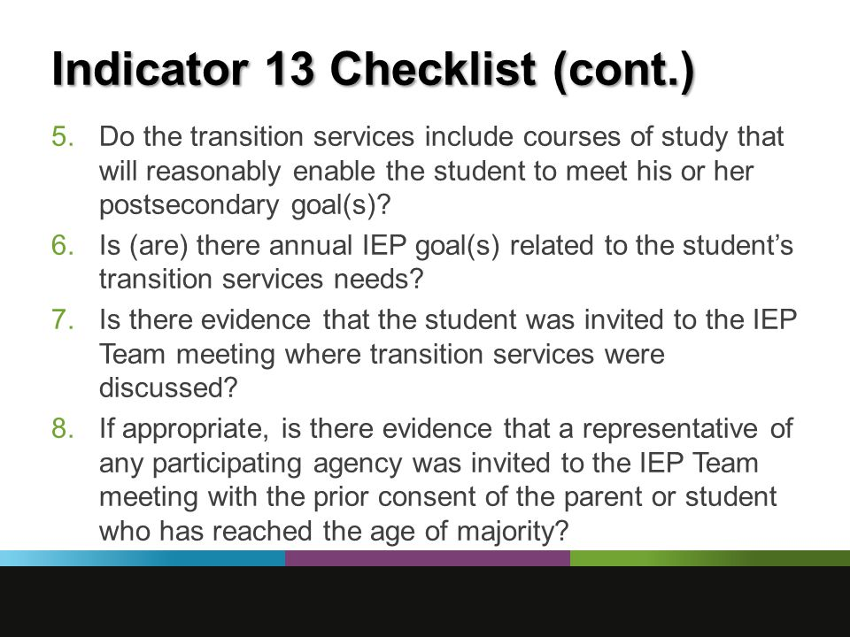 Indicator 13 Checklist (cont.) 5.Do the transition services include courses of study that will reasonably enable the student to meet his or her postsecondary goal(s).