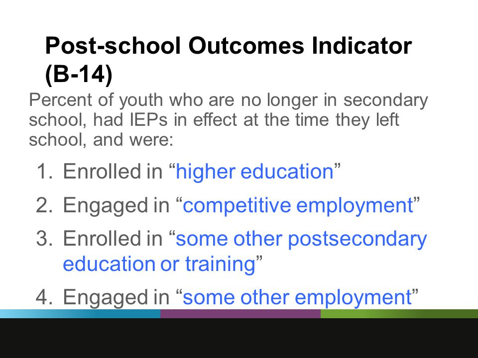 Post-school Outcomes Indicator (B-14) Percent of youth who are no longer in secondary school, had IEPs in effect at the time they left school, and were: 1.