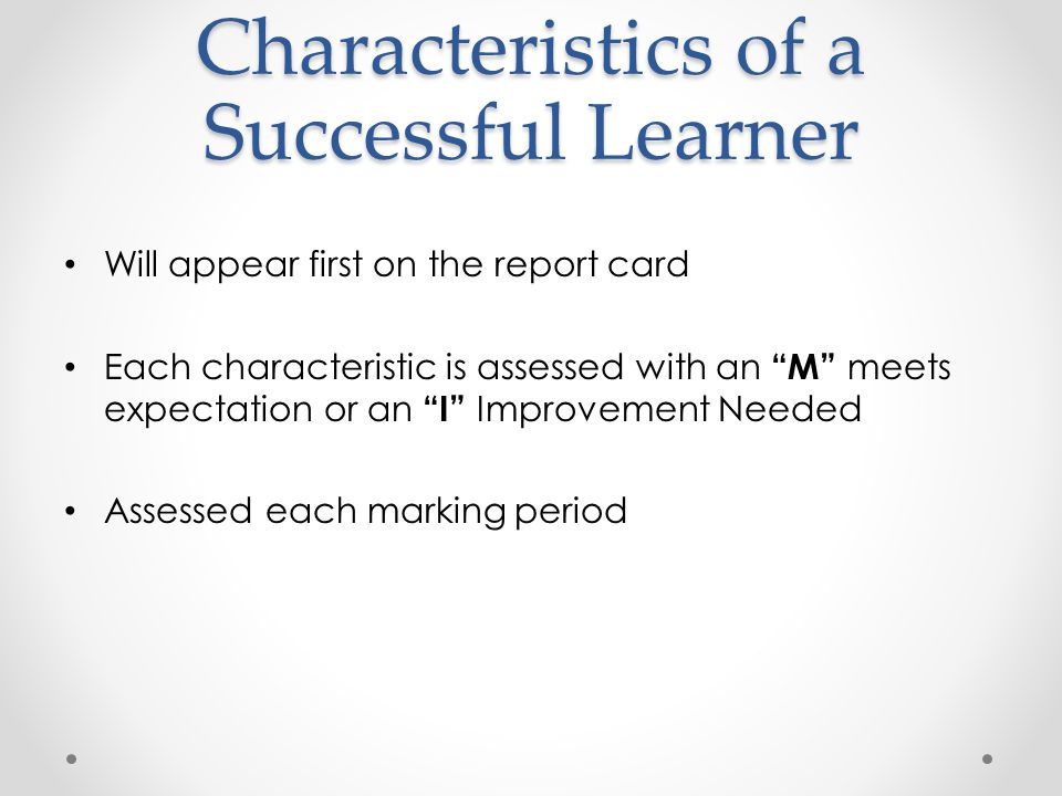 Characteristics of a Successful Learner Will appear first on the report card Each characteristic is assessed with an M meets expectation or an I Improvement Needed Assessed each marking period