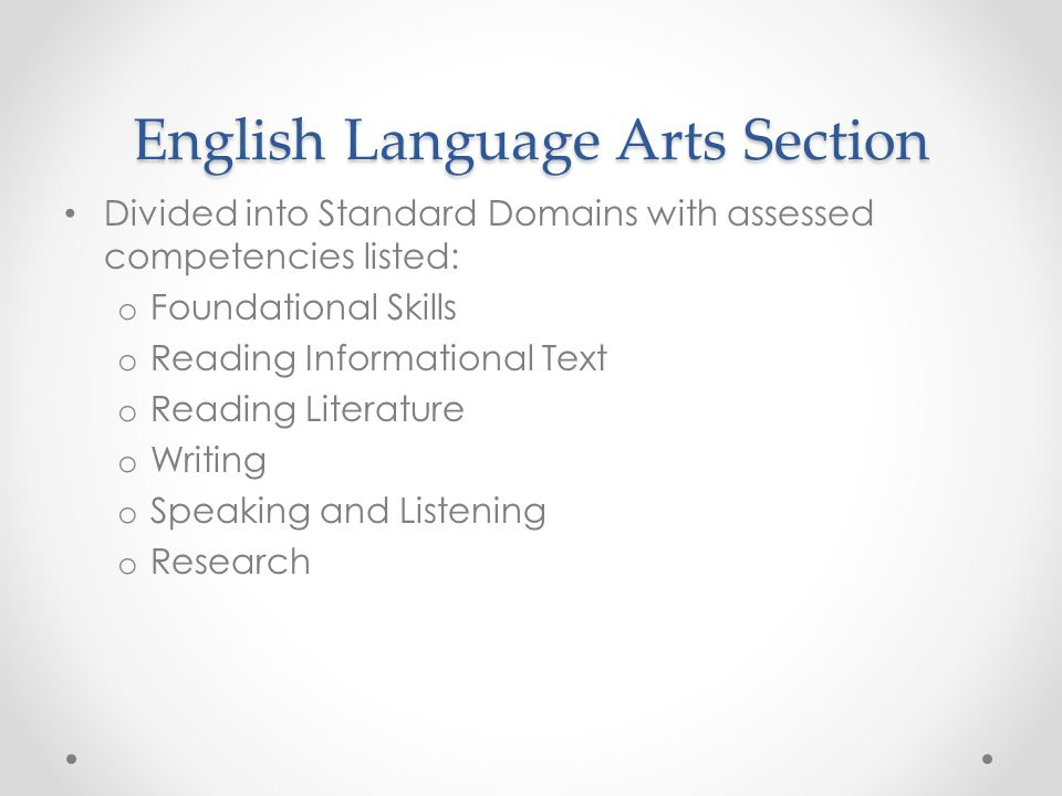 English Language Arts Section Divided into Standard Domains with assessed competencies listed: o Foundational Skills o Reading Informational Text o Reading Literature o Writing o Speaking and Listening o Research