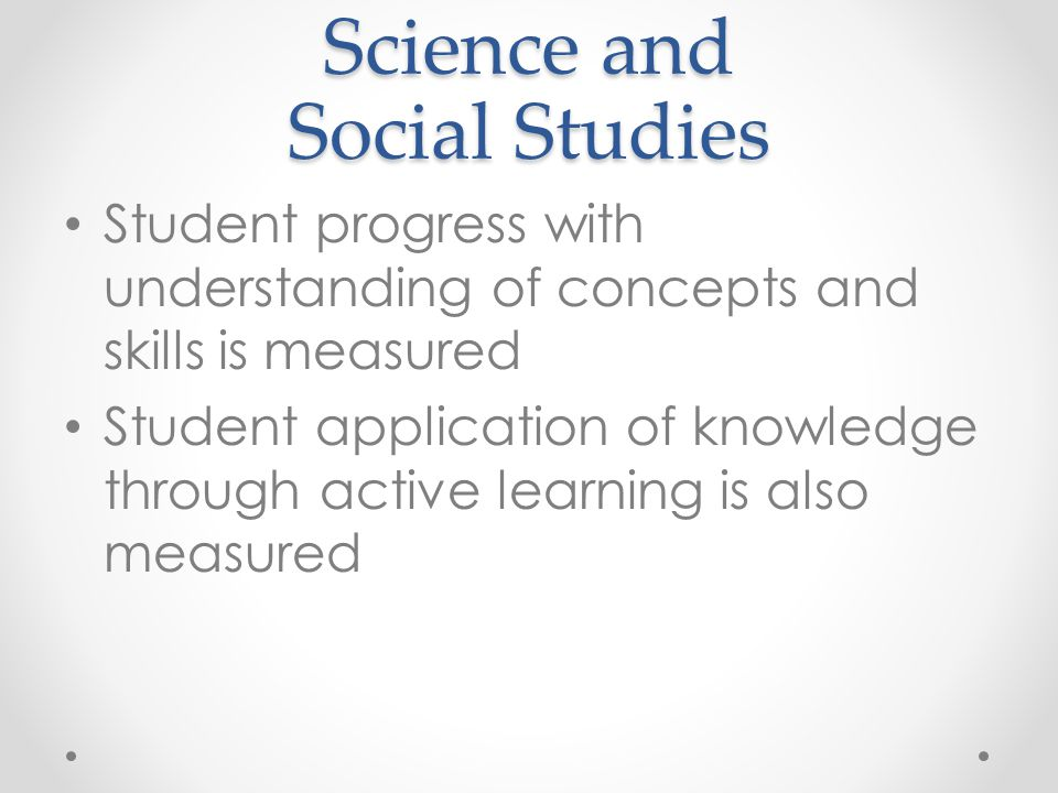 Science and Social Studies Student progress with understanding of concepts and skills is measured Student application of knowledge through active learning is also measured