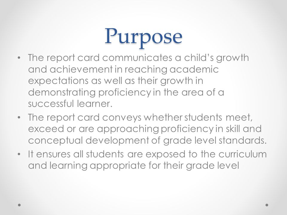 Purpose The report card communicates a child's growth and achievement in reaching academic expectations as well as their growth in demonstrating proficiency in the area of a successful learner.