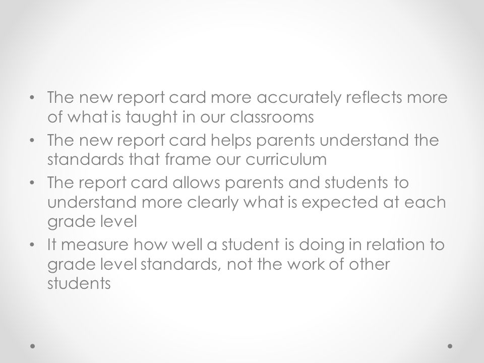 The new report card more accurately reflects more of what is taught in our classrooms The new report card helps parents understand the standards that frame our curriculum The report card allows parents and students to understand more clearly what is expected at each grade level It measure how well a student is doing in relation to grade level standards, not the work of other students