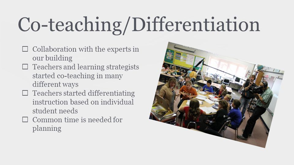 Co-teaching/Differentiation ★ Collaboration with the experts in our building ★ Teachers and learning strategists started co-teaching in many different ways ★ Teachers started differentiating instruction based on individual student needs ★ Common time is needed for planning