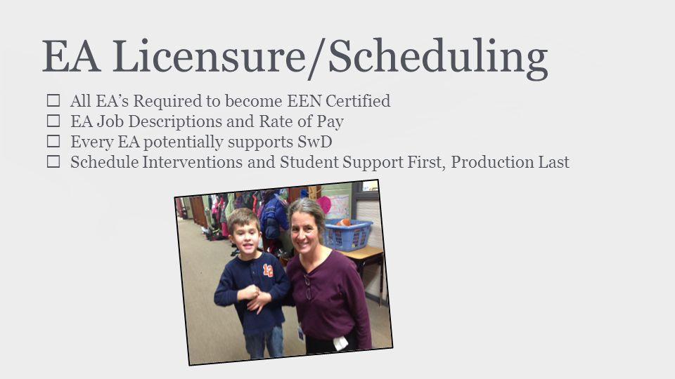 EA Licensure/Scheduling ★ All EA's Required to become EEN Certified ★ EA Job Descriptions and Rate of Pay ★ Every EA potentially supports SwD ★ Schedule Interventions and Student Support First, Production Last