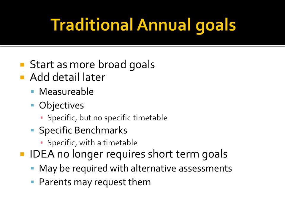 Start as more broad goals  Add detail later  Measureable  Objectives ▪ Specific, but no specific timetable  Specific Benchmarks ▪ Specific, with a timetable  IDEA no longer requires short term goals  May be required with alternative assessments  Parents may request them