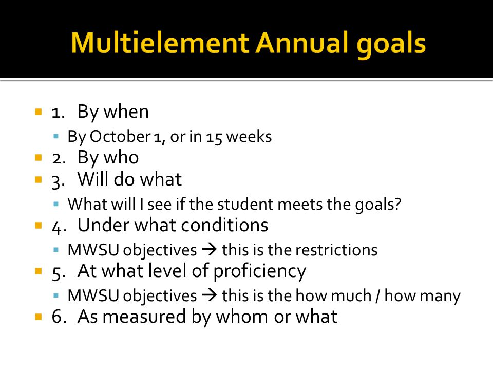  1.By when  By October 1, or in 15 weeks  2.By who  3.Will do what  What will I see if the student meets the goals.