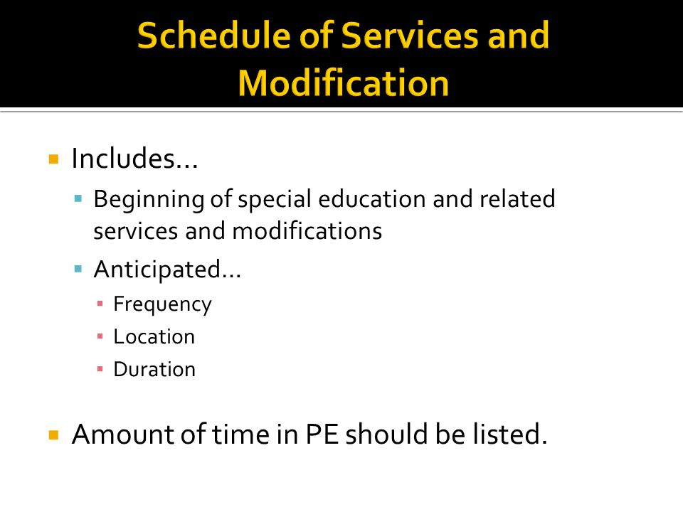  Includes…  Beginning of special education and related services and modifications  Anticipated… ▪ Frequency ▪ Location ▪ Duration  Amount of time
