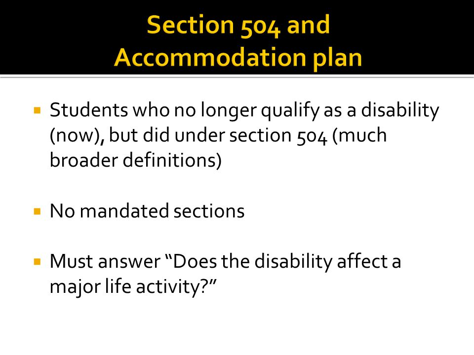  Students who no longer qualify as a disability (now), but did under section 504 (much broader definitions)  No mandated sections  Must answer Does the disability affect a major life activity?