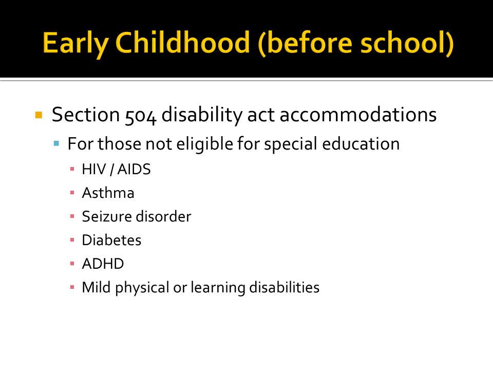 Section 504 disability act accommodations  For those not eligible for special education ▪ HIV / AIDS ▪ Asthma ▪ Seizure disorder ▪ Diabetes ▪ ADHD ▪ Mild physical or learning disabilities