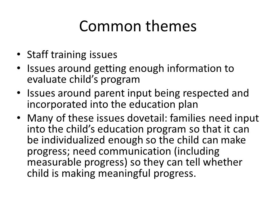 Common themes Staff training issues Issues around getting enough information to evaluate child's program Issues around parent input being respected and incorporated into the education plan Many of these issues dovetail: families need input into the child's education program so that it can be individualized enough so the child can make progress; need communication (including measurable progress) so they can tell whether child is making meaningful progress.
