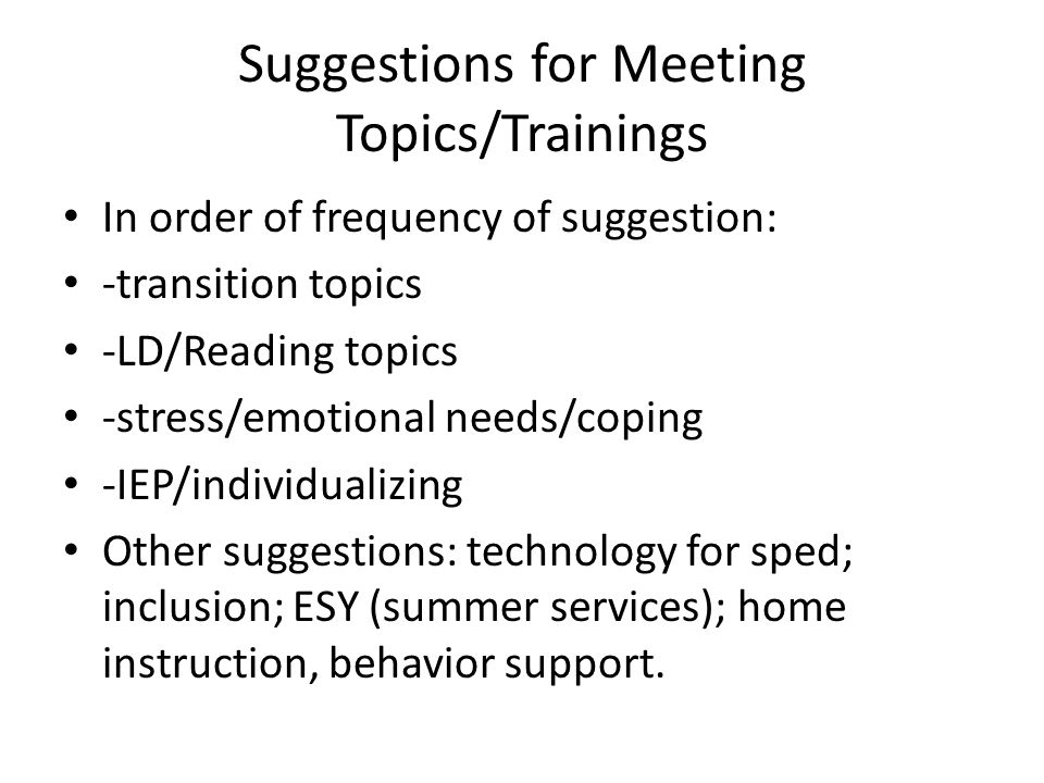 Suggestions for Meeting Topics/Trainings In order of frequency of suggestion: -transition topics -LD/Reading topics -stress/emotional needs/coping -IE