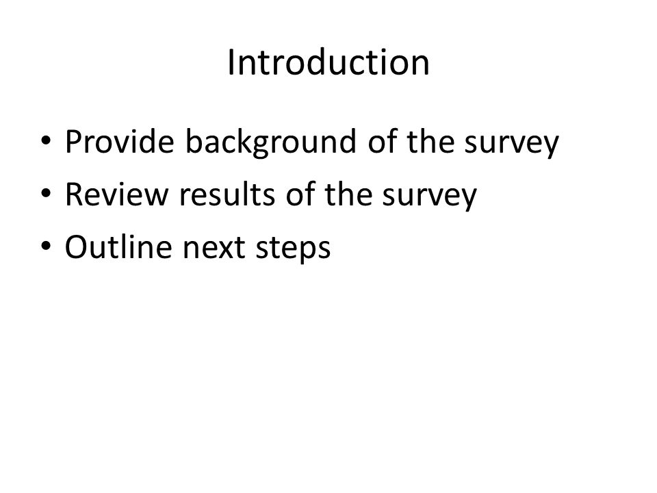 Introduction Provide background of the survey Review results of the survey Outline next steps