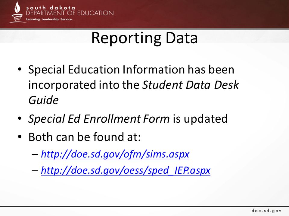 Reporting Data Special Education Information has been incorporated into the Student Data Desk Guide Special Ed Enrollment Form is updated Both can be found at: – http://doe.sd.gov/ofm/sims.aspx http://doe.sd.gov/ofm/sims.aspx – http://doe.sd.gov/oess/sped_IEP.aspx http://doe.sd.gov/oess/sped_IEP.aspx