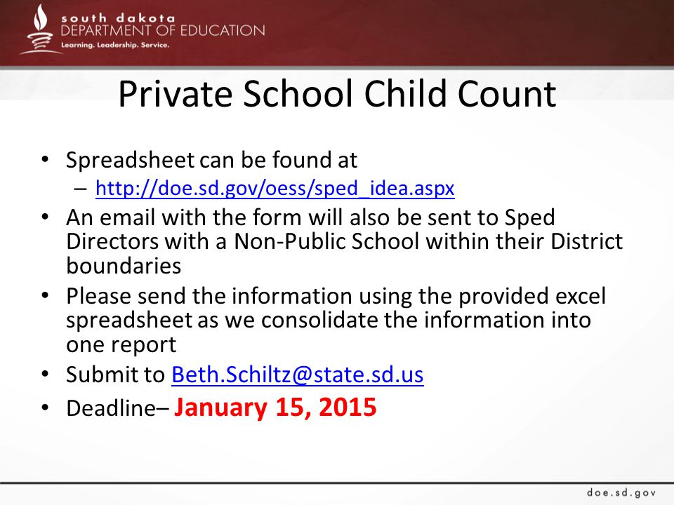Private School Child Count Spreadsheet can be found at – http://doe.sd.gov/oess/sped_idea.aspx http://doe.sd.gov/oess/sped_idea.aspx An email with the form will also be sent to Sped Directors with a Non-Public School within their District boundaries Please send the information using the provided excel spreadsheet as we consolidate the information into one report Submit to Beth.Schiltz@state.sd.usBeth.Schiltz@state.sd.us Deadline– January 15, 2015