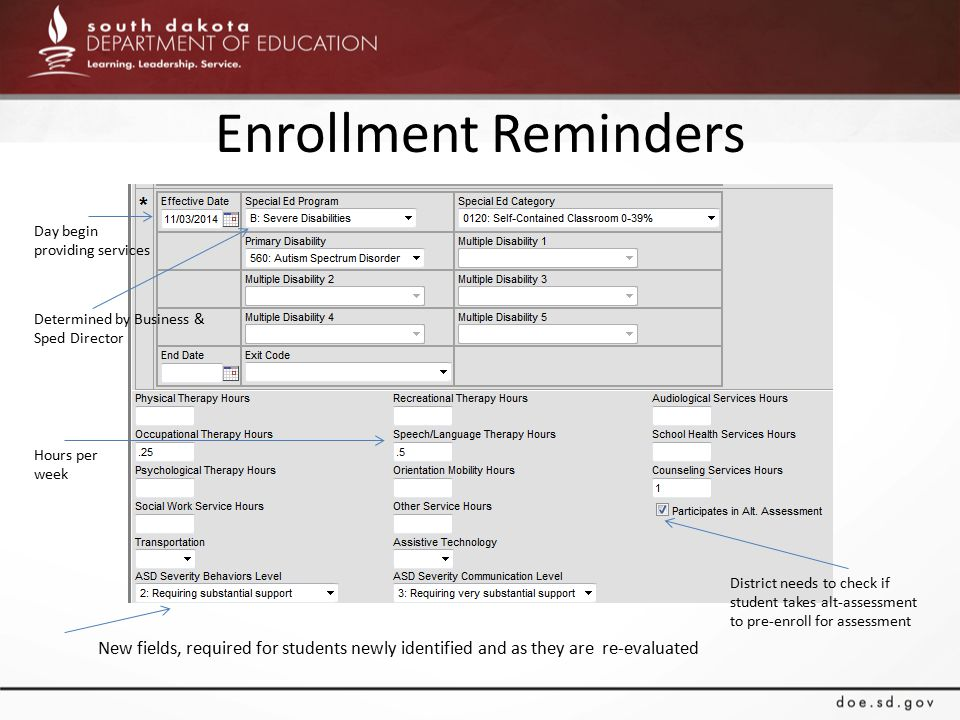 Enrollment Reminders Day begin providing services Determined by Business & Sped Director Hours per week New fields, required for students newly identified and as they are re-evaluated District needs to check if student takes alt-assessment to pre-enroll for assessment