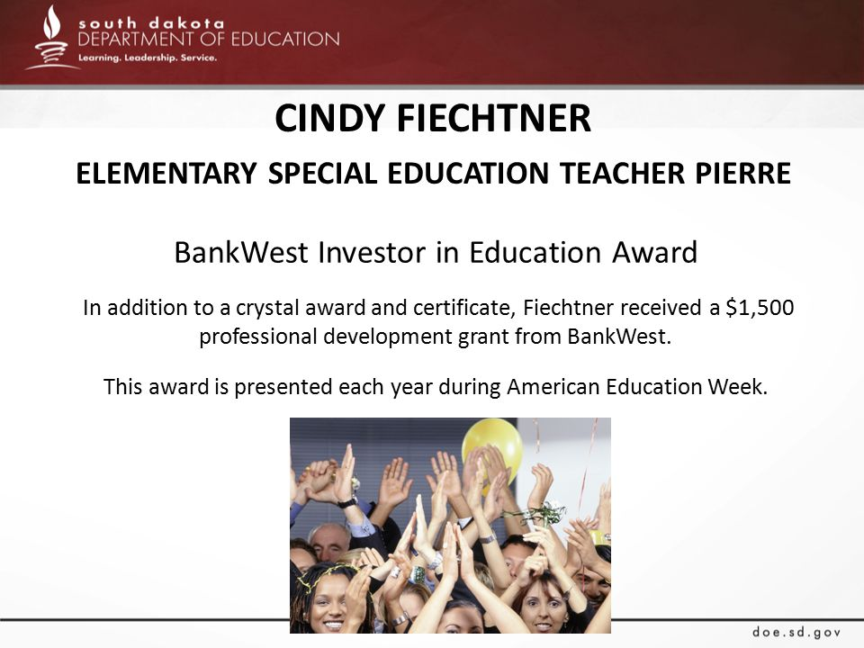 CINDY FIECHTNER ELEMENTARY SPECIAL EDUCATION TEACHER PIERRE BankWest Investor in Education Award In addition to a crystal award and certificate, Fiechtner received a $1,500 professional development grant from BankWest.