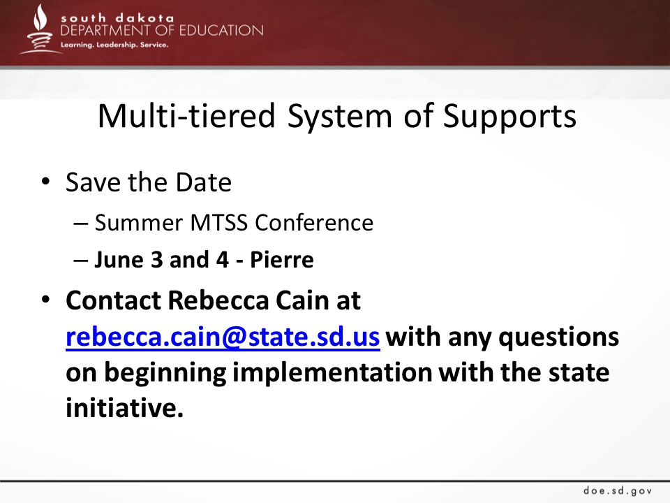 Multi-tiered System of Supports Save the Date – Summer MTSS Conference – June 3 and 4 - Pierre Contact Rebecca Cain at rebecca.cain@state.sd.us with a