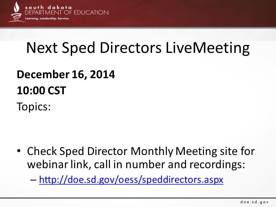 Next Sped Directors LiveMeeting December 16, 2014 10:00 CST Topics: Check Sped Director Monthly Meeting site for webinar link, call in number and reco