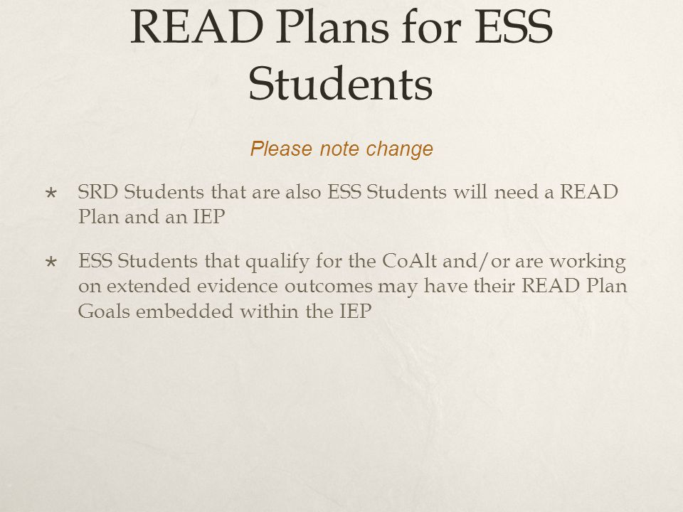 READ Plans for ESS Students Please note change  SRD Students that are also ESS Students will need a READ Plan and an IEP  ESS Students that qualify for the CoAlt and/or are working on extended evidence outcomes may have their READ Plan Goals embedded within the IEP