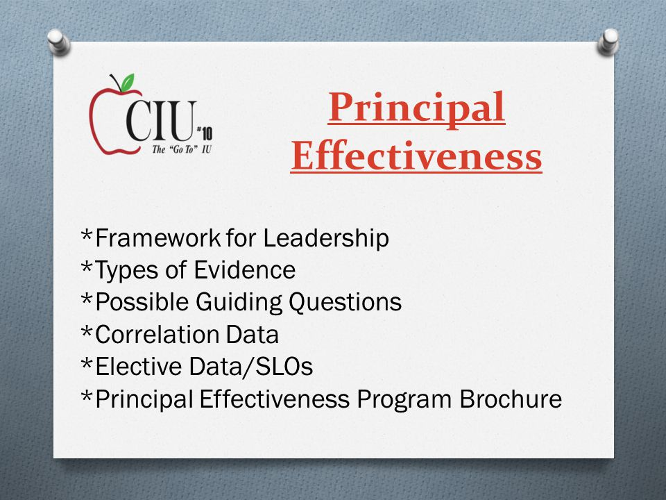 Principal Effectiveness *Framework for Leadership *Types of Evidence *Possible Guiding Questions *Correlation Data *Elective Data/SLOs *Principal Effectiveness Program Brochure