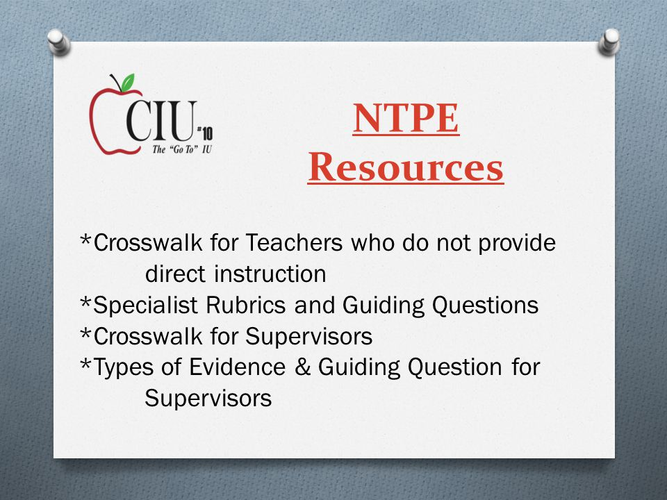 NTPE Resources *Crosswalk for Teachers who do not provide direct instruction *Specialist Rubrics and Guiding Questions *Crosswalk for Supervisors *Types of Evidence & Guiding Question for Supervisors