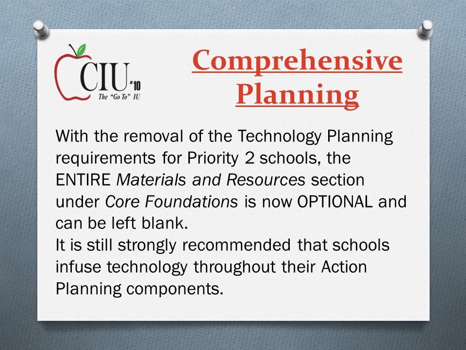 Comprehensive Planning With the removal of the Technology Planning requirements for Priority 2 schools, the ENTIRE Materials and Resources section under Core Foundations is now OPTIONAL and can be left blank.