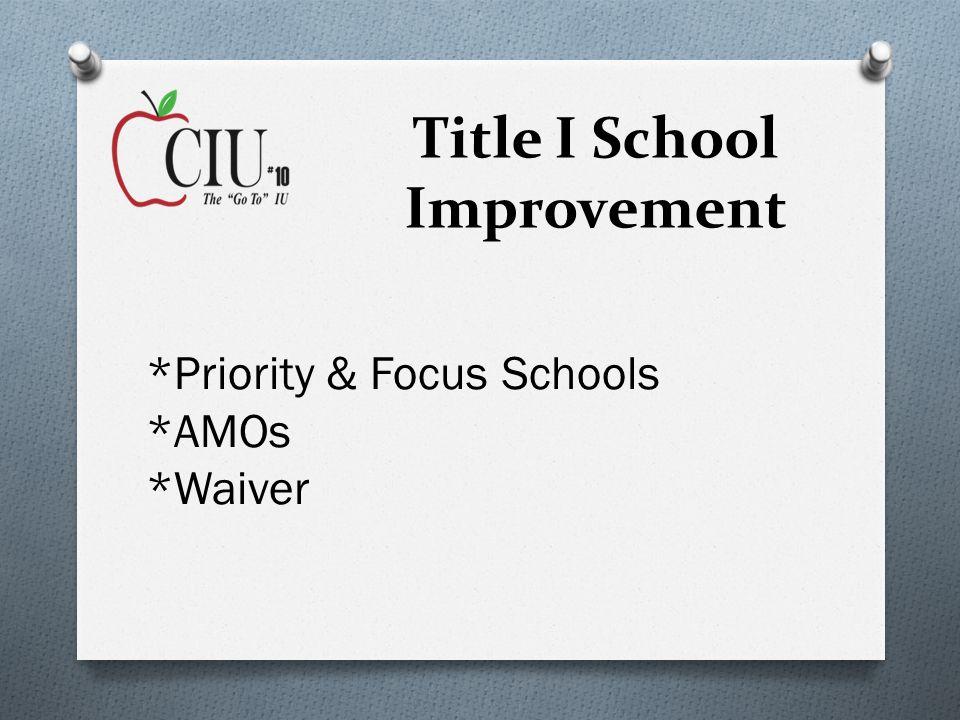 Title I School Improvement *Priority & Focus Schools *AMOs *Waiver
