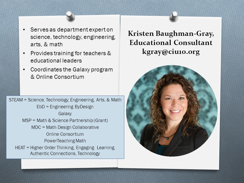 Kristen Baughman-Gray, Educational Consultant kgray@ciu10.org STEAM = Science, Technology, Engineering, Arts, & Math EbD = Engineering ByDesign Galaxy MSP = Math & Science Partnership (Grant) MDC = Math Design Collaborative Online Consortium PowerTeaching Math HEAT = Higher Order Thinking, Engaging Learning, Authentic Connections, Technology Serves as department expert on science, technology, engineering, arts, & math Provides training for teachers & educational leaders Coordinates the Galaxy program & Online Consortium