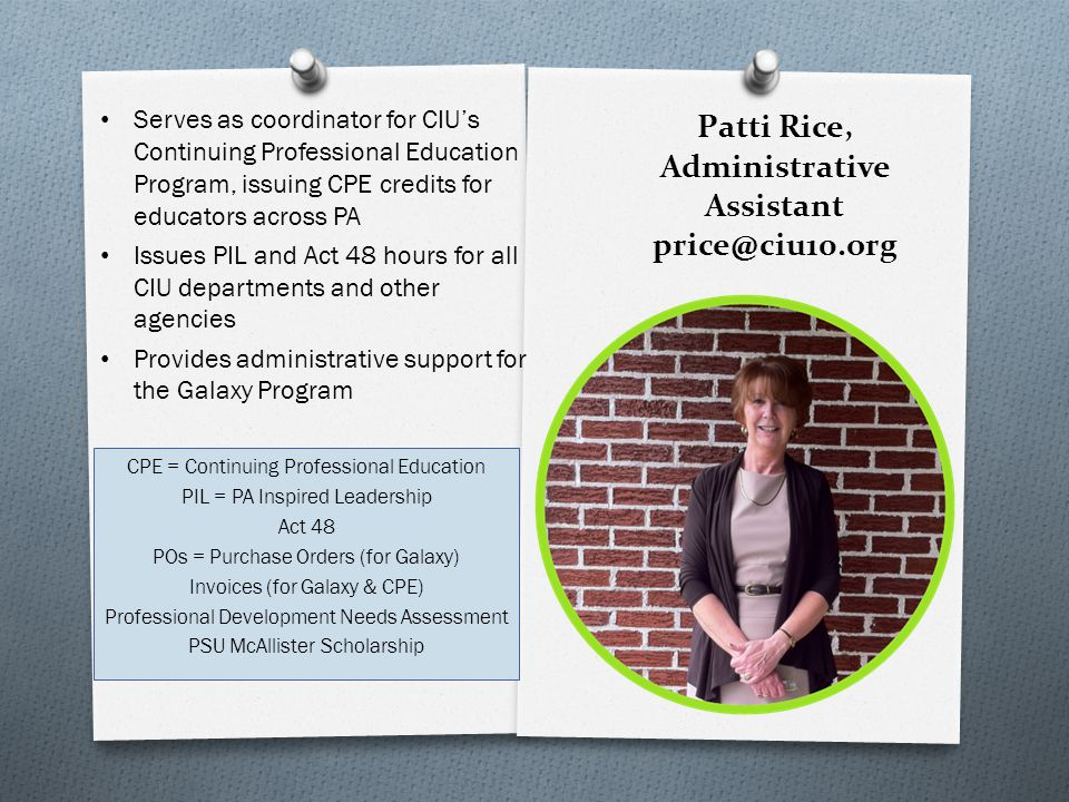 Patti Rice, Administrative Assistant price@ciu10.org CPE = Continuing Professional Education PIL = PA Inspired Leadership Act 48 POs = Purchase Orders (for Galaxy) Invoices (for Galaxy & CPE) Professional Development Needs Assessment PSU McAllister Scholarship Serves as coordinator for CIU's Continuing Professional Education Program, issuing CPE credits for educators across PA Issues PIL and Act 48 hours for all CIU departments and other agencies Provides administrative support for the Galaxy Program