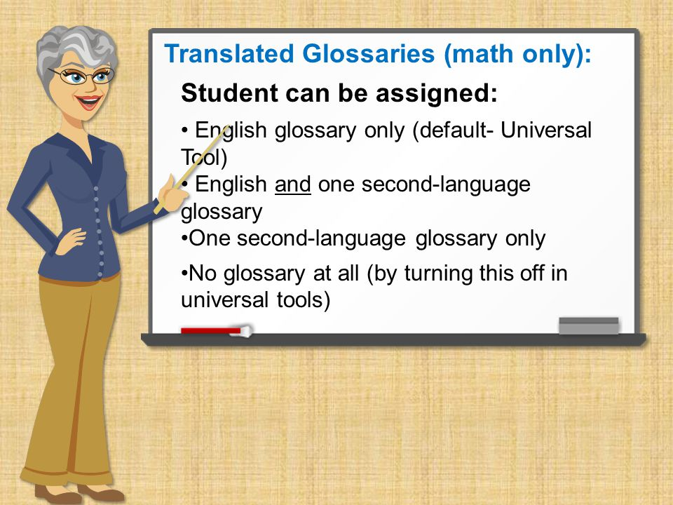Translated Glossaries (math only): Student can be assigned: English glossary only (default- Universal Tool) English and one second-language glossary One second-language glossary only No glossary at all (by turning this off in universal tools)
