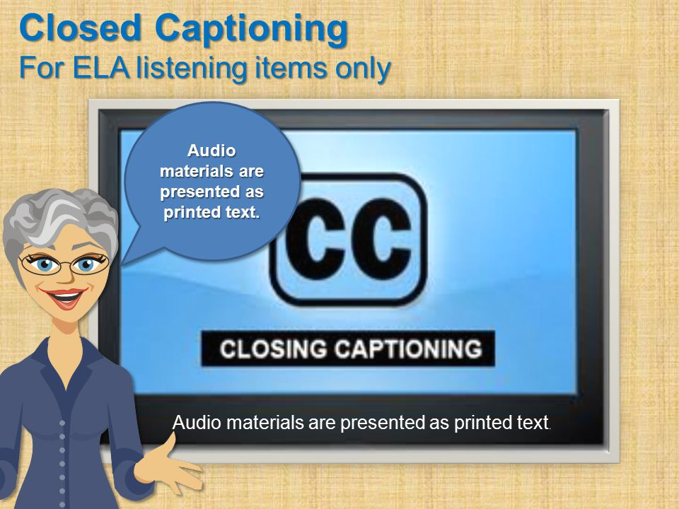 Closed Captioning For ELA listening items only Audio materials are presented as printed text.